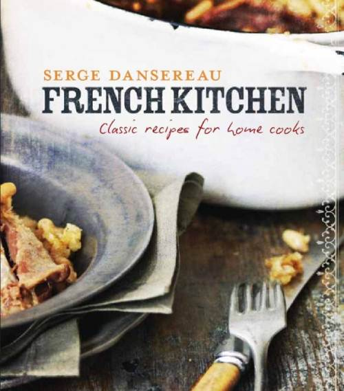 Serge Dansereau's French Kitchen: Classic Recipes for Home Cooks