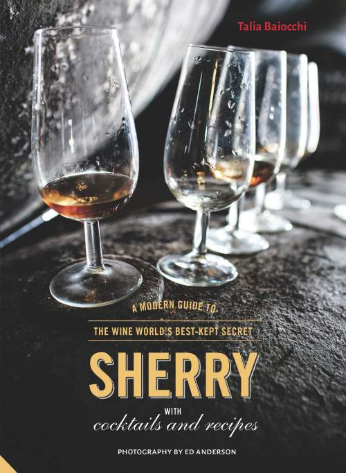 Sherry: A Modern Guide to the Wine World's Best-Kept Secret, with Cocktails and Recipes by Talia Baiocchi