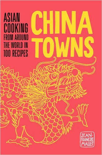 China Towns: Asian Cooking from around the World in 100 Recipes, by Jean-François Mallet