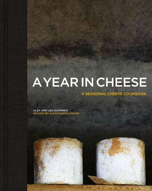 A Year in Cheese: a Seasonal Cheese Cookbook, by Alex and Léo Guarneri