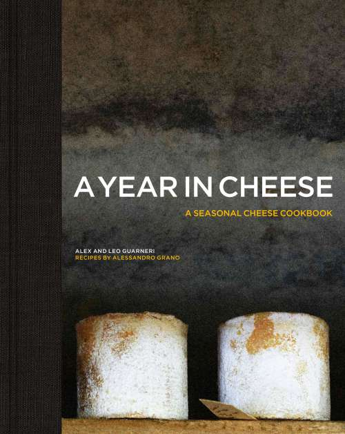 A Year in Cheese: a Seasonal Cheese Cookbook, by Alex and Léo Guarneri